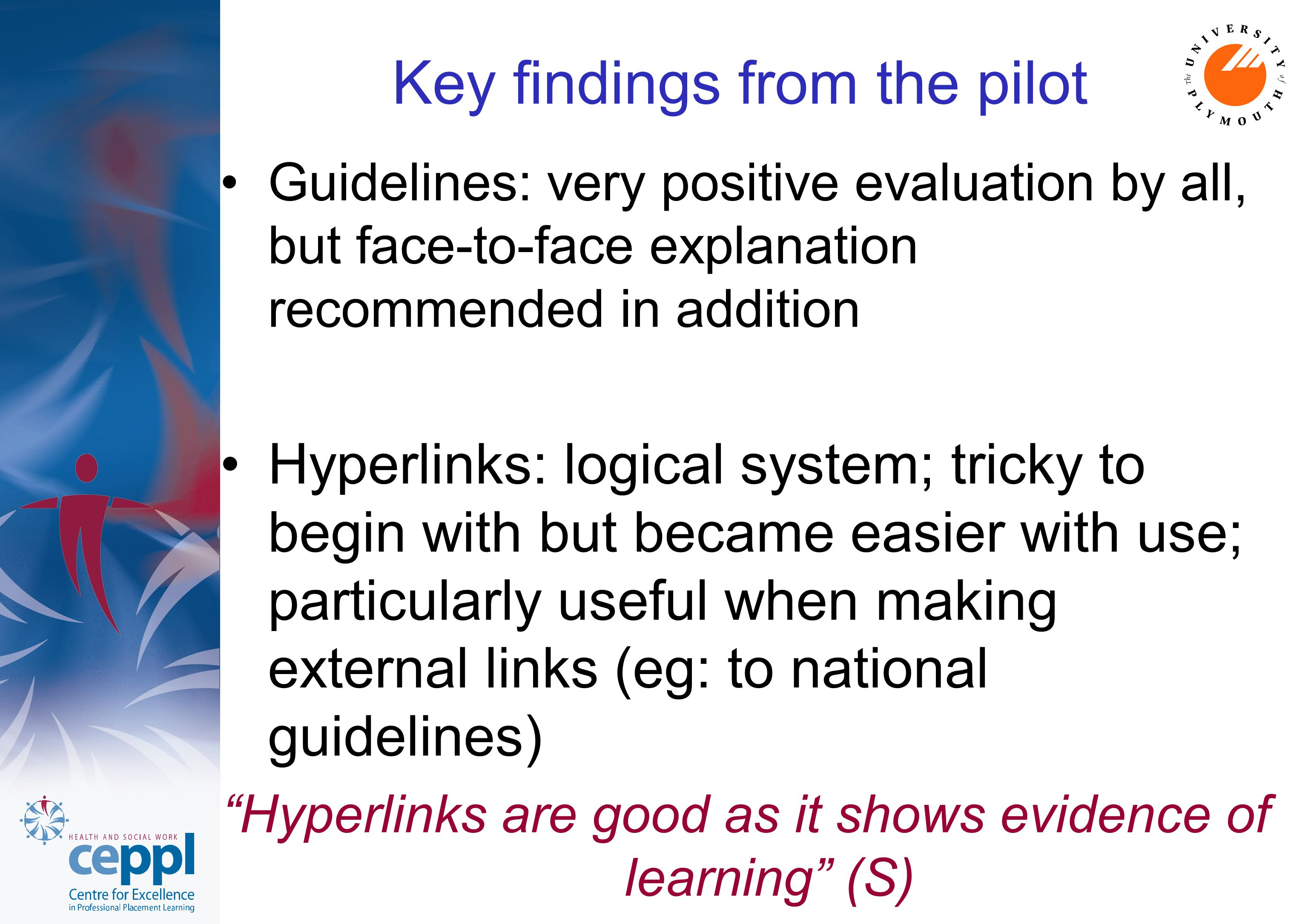 Key findings from the pilot Guidelines: very positive evaluation by all, but face-to-face explanation recommended in addition Hyperlinks: logical system; tricky to begin with but became easier with use; particularly useful when making external links (eg: to national guidelines) Hyperlinks are good as it shows evidence of learning (S)