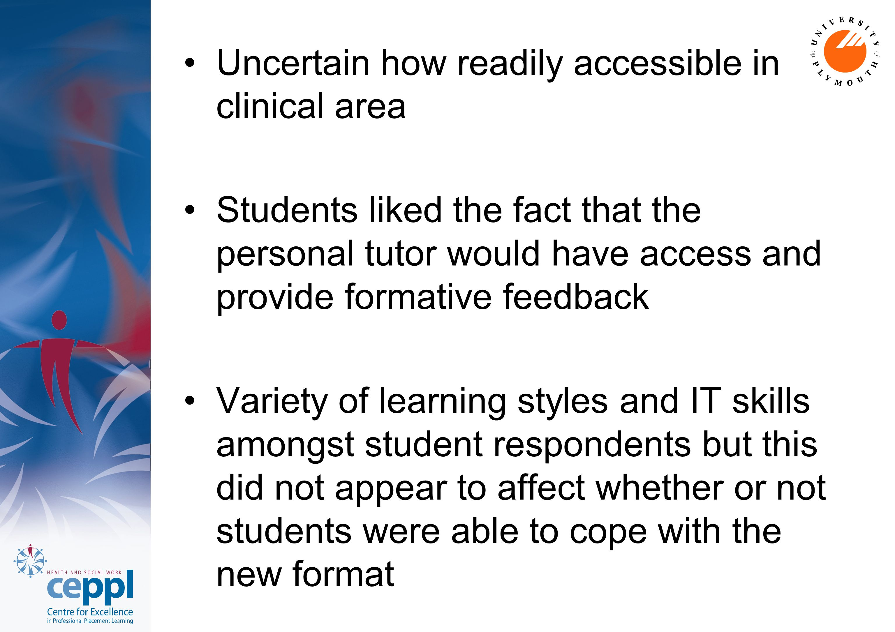 Uncertain how readily accessible in clinical area Students liked the fact that the personal tutor would have access and provide formative feedback Variety of learning styles and IT skills amongst student respondents but this did not appear to affect whether or not students were able to cope with the new format