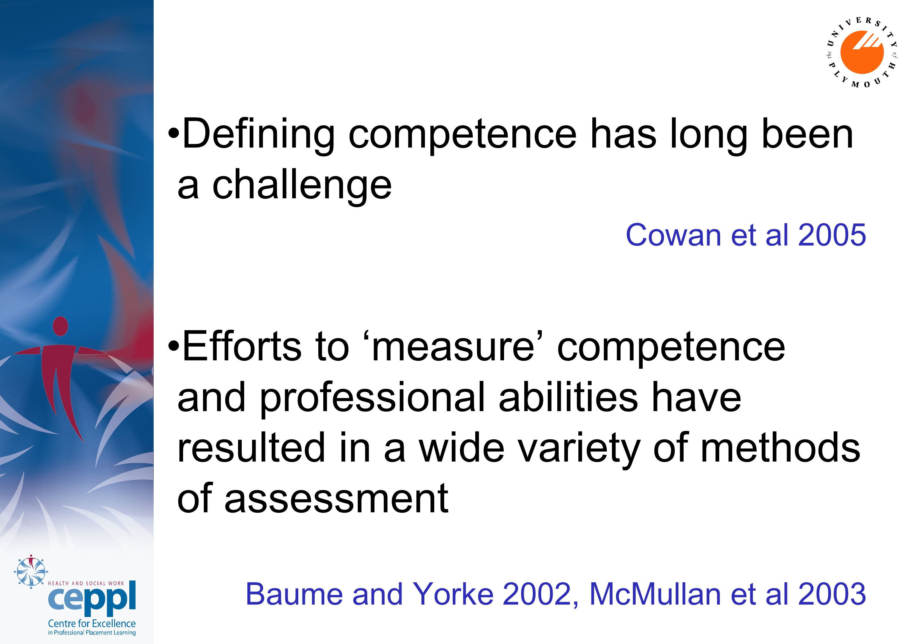 Defining competence has long been a challenge Cowan et al 2005 Efforts to 'measure' competence and professional abilities have resulted in a wide variety of methods of assessment Baume and Yorke 2002, McMullan et al 2003