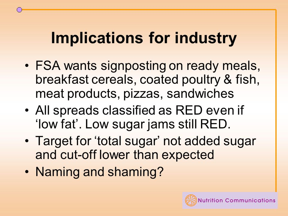 Implications for industry FSA wants signposting on ready meals, breakfast cereals, coated poultry & fish, meat products, pizzas, sandwiches All spreads classified as RED even if 'low fat'.