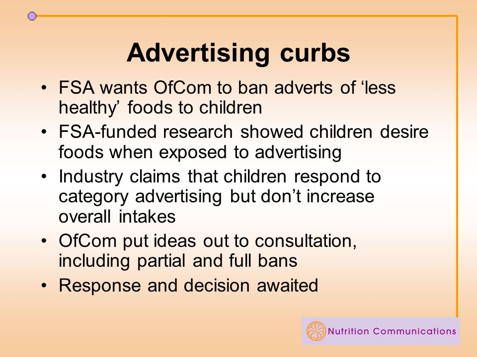 Advertising curbs FSA wants OfCom to ban adverts of 'less healthy' foods to children FSA-funded research showed children desire foods when exposed to advertising Industry claims that children respond to category advertising but don't increase overall intakes OfCom put ideas out to consultation, including partial and full bans Response and decision awaited