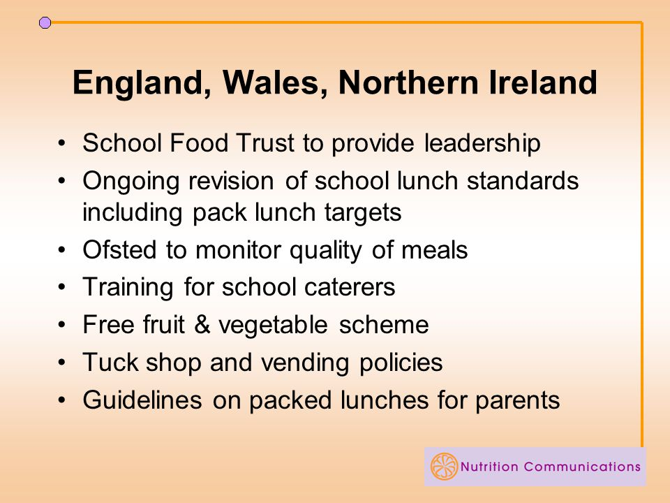 England, Wales, Northern Ireland School Food Trust to provide leadership Ongoing revision of school lunch standards including pack lunch targets Ofsted to monitor quality of meals Training for school caterers Free fruit & vegetable scheme Tuck shop and vending policies Guidelines on packed lunches for parents