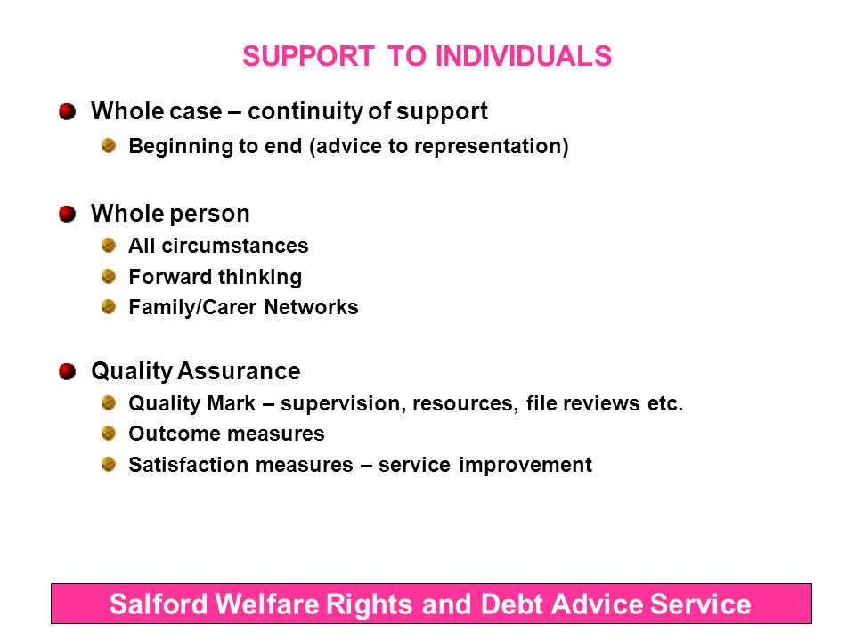 SUPPORT TO INDIVIDUALS Whole case – continuity of support Beginning to end (advice to representation) Whole person All circumstances Forward thinking Family/Carer Networks Quality Assurance Quality Mark – supervision, resources, file reviews etc.