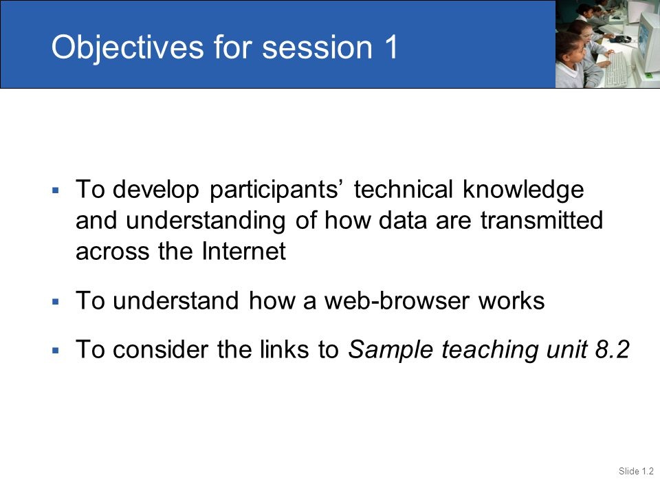 Slide 1.2  To develop participants' technical knowledge and understanding of how data are transmitted across the Internet  To understand how a web-browser works  To consider the links to Sample teaching unit 8.2 Objectives for session 1