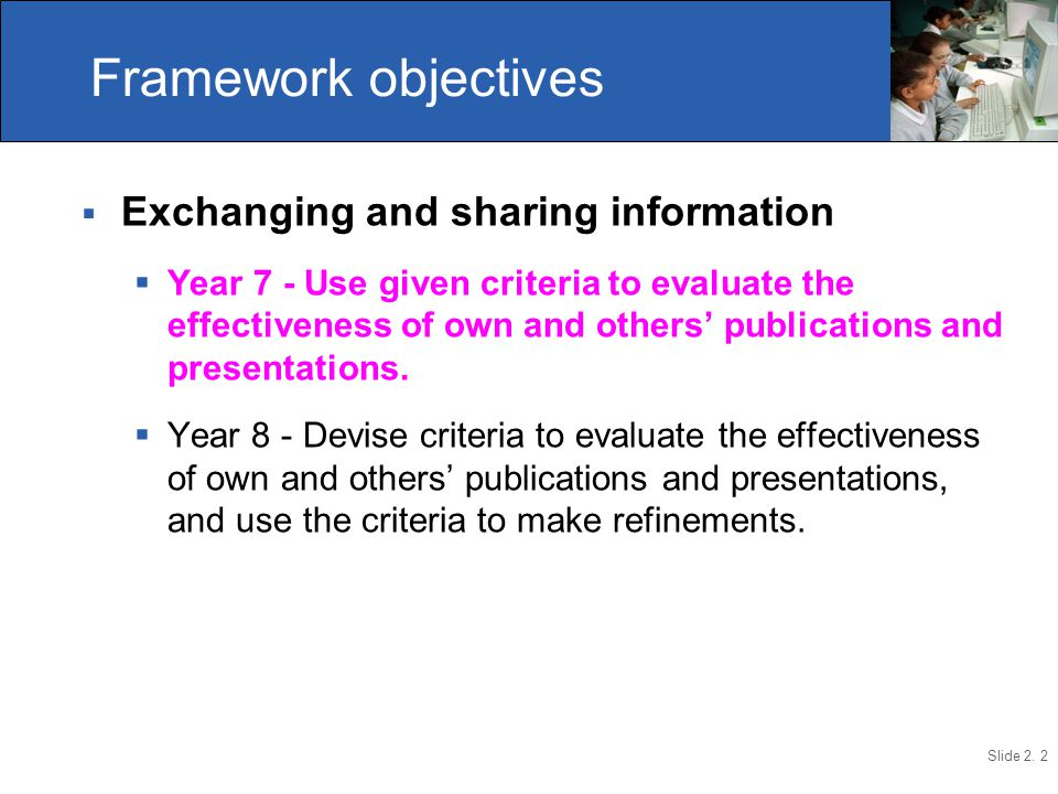 Slide 2. 2  Exchanging and sharing information  Year 7 - Use given criteria to evaluate the effectiveness of own and others' publications and presen