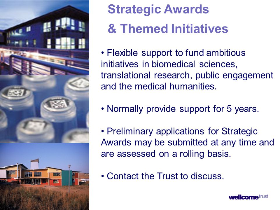 Strategic Awards & Themed Initiatives Flexible support to fund ambitious initiatives in biomedical sciences, translational research, public engagement and the medical humanities.