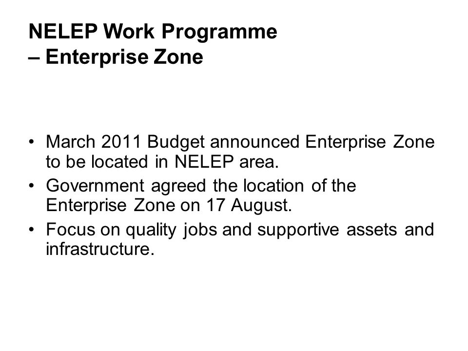 NELEP Work Programme – Enterprise Zone March 2011 Budget announced Enterprise Zone to be located in NELEP area. Government agreed the location of the