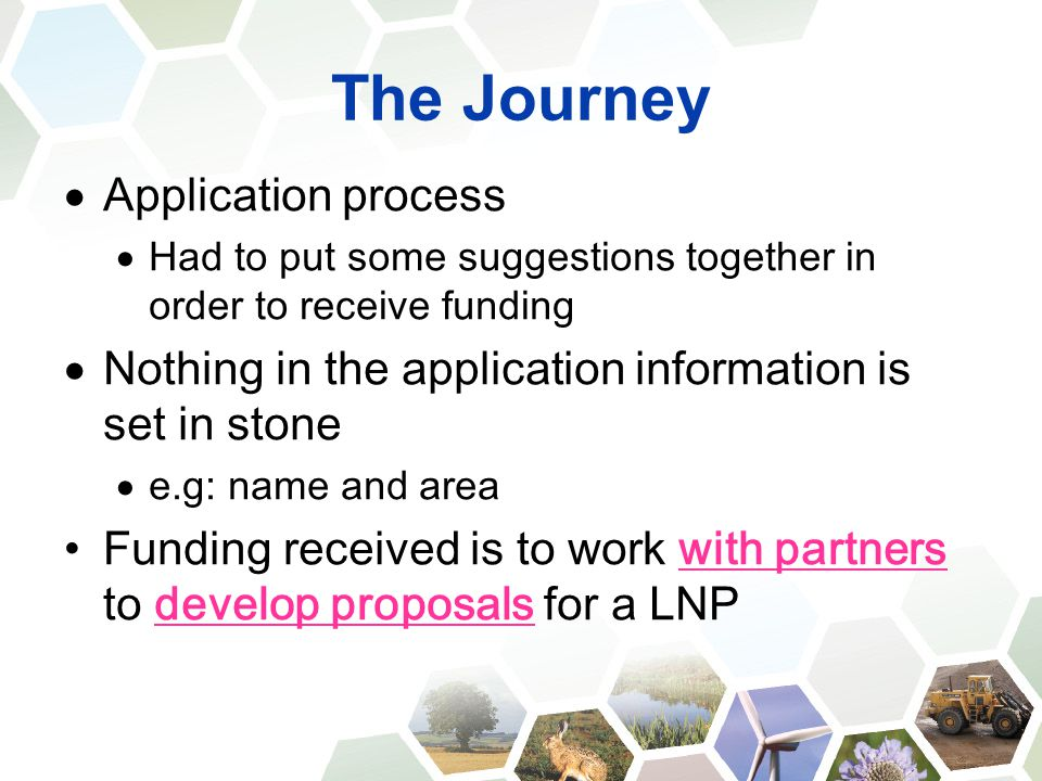 The Journey  Application process  Had to put some suggestions together in order to receive funding  Nothing in the application information is set in stone  e.g: name and area Funding received is to work with partners to develop proposals for a LNP
