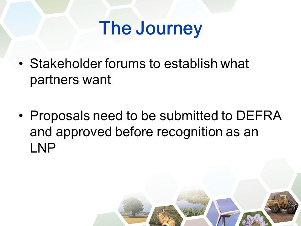 The Journey Stakeholder forums to establish what partners want Proposals need to be submitted to DEFRA and approved before recognition as an LNP