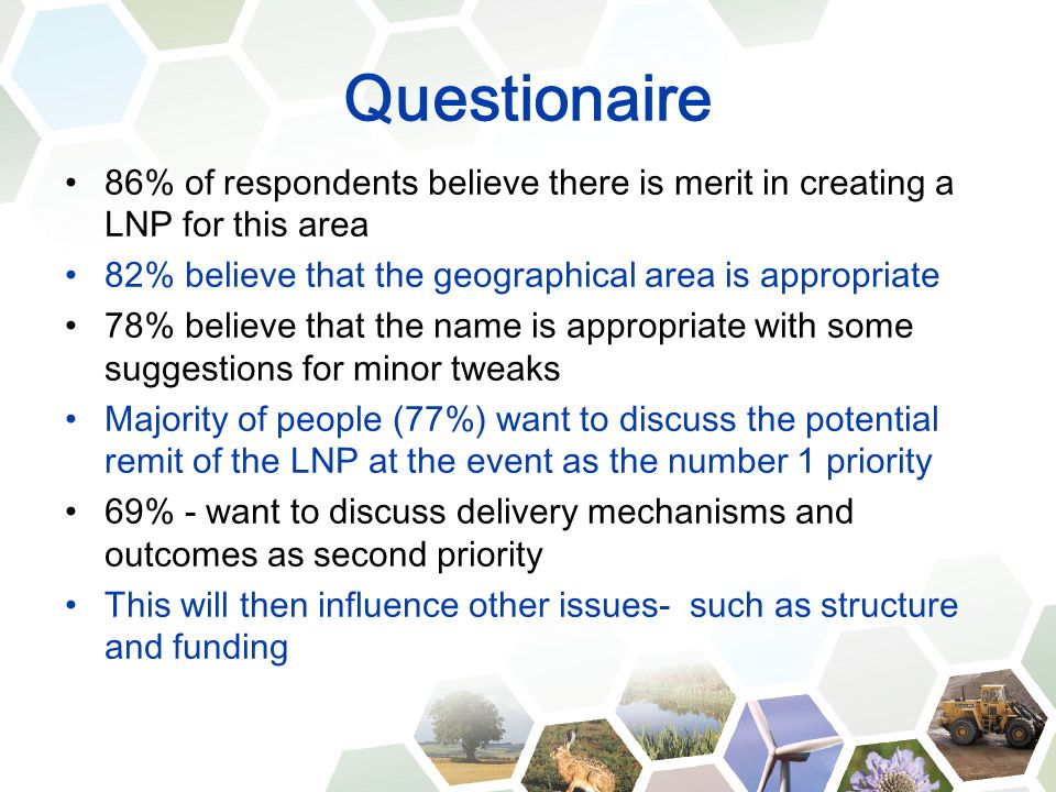 Questionaire 86% of respondents believe there is merit in creating a LNP for this area 82% believe that the geographical area is appropriate 78% believe that the name is appropriate with some suggestions for minor tweaks Majority of people (77%) want to discuss the potential remit of the LNP at the event as the number 1 priority 69% - want to discuss delivery mechanisms and outcomes as second priority This will then influence other issues- such as structure and funding