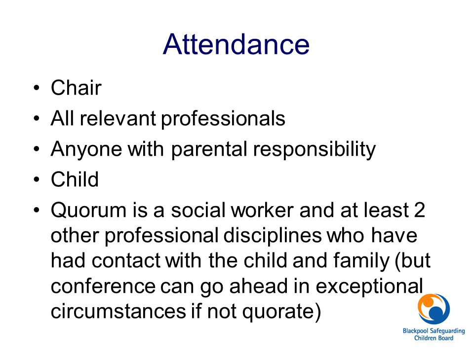 Attendance Chair All relevant professionals Anyone with parental responsibility Child Quorum is a social worker and at least 2 other professional disciplines who have had contact with the child and family (but conference can go ahead in exceptional circumstances if not quorate)