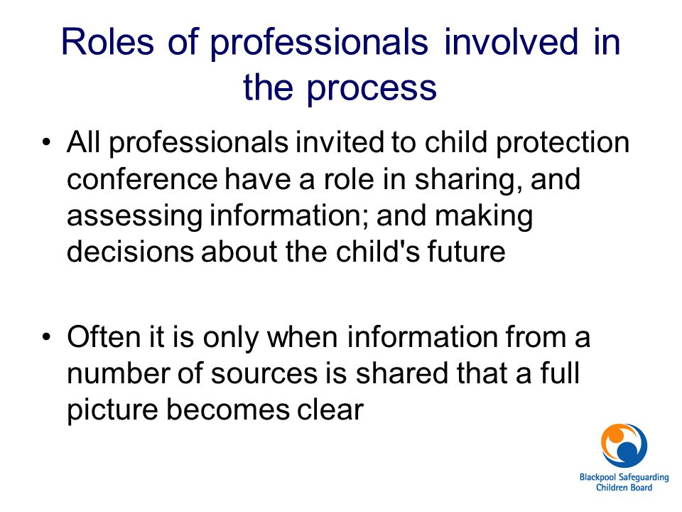 Roles of professionals involved in the process All professionals invited to child protection conference have a role in sharing, and assessing information; and making decisions about the child s future Often it is only when information from a number of sources is shared that a full picture becomes clear