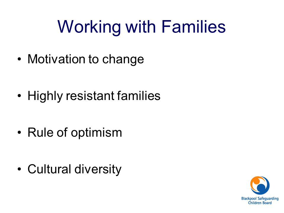 Working with Families Motivation to change Highly resistant families Rule of optimism Cultural diversity
