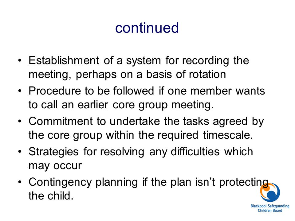 continued Establishment of a system for recording the meeting, perhaps on a basis of rotation Procedure to be followed if one member wants to call an earlier core group meeting.