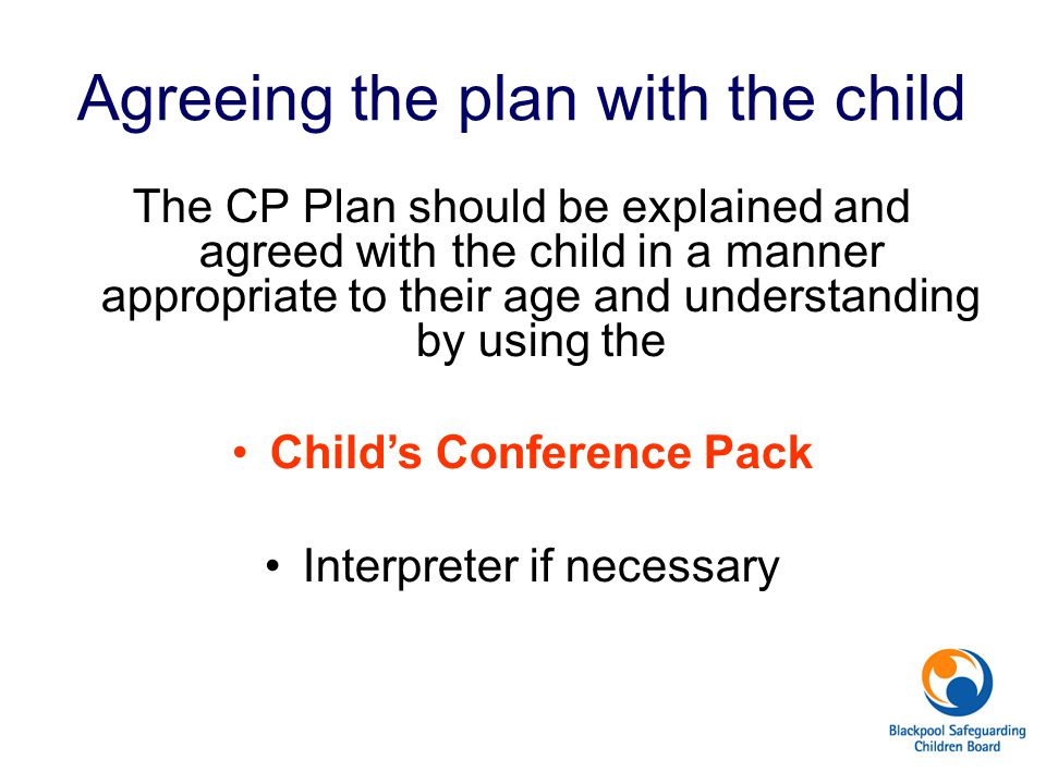 Agreeing the plan with the child The CP Plan should be explained and agreed with the child in a manner appropriate to their age and understanding by using the Child's Conference Pack Interpreter if necessary