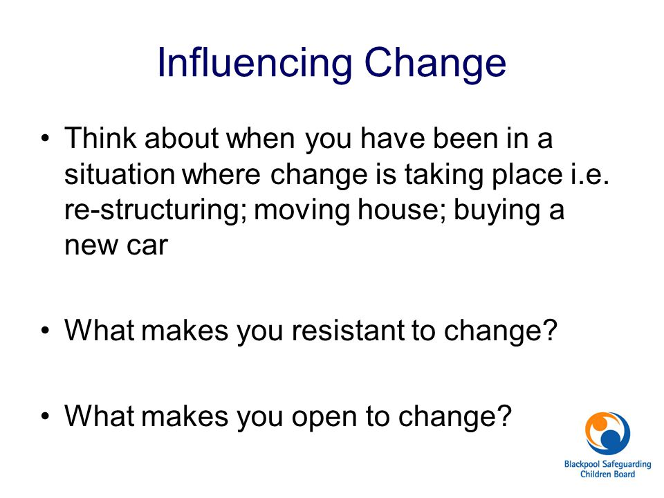 Influencing Change Think about when you have been in a situation where change is taking place i.e.