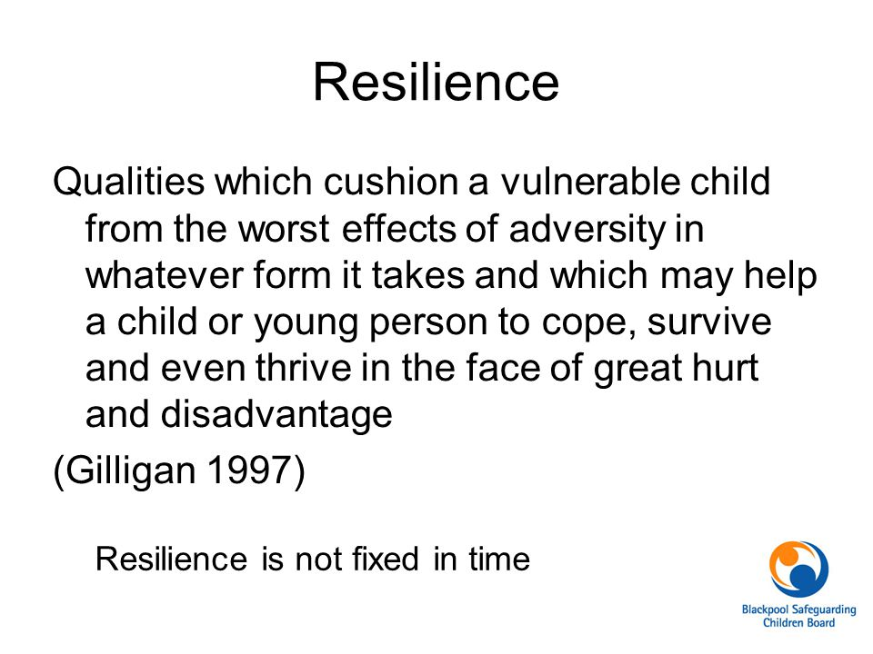 Qualities which cushion a vulnerable child from the worst effects of adversity in whatever form it takes and which may help a child or young person to cope, survive and even thrive in the face of great hurt and disadvantage (Gilligan 1997) Resilience is not fixed in time