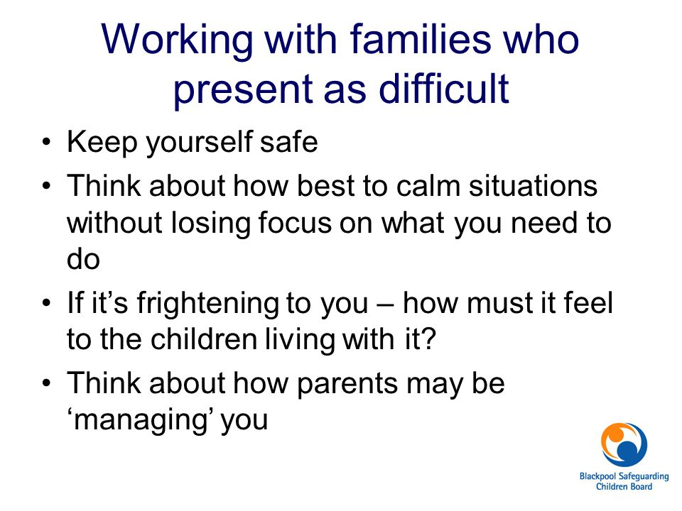 Working with families who present as difficult Keep yourself safe Think about how best to calm situations without losing focus on what you need to do If it's frightening to you – how must it feel to the children living with it.