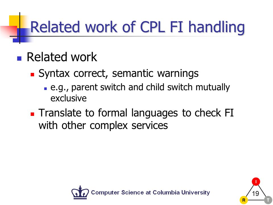 19 Related work of CPL FI handling Related work Syntax correct, semantic warnings e.g., parent switch and child switch mutually exclusive Translate to formal languages to check FI with other complex services