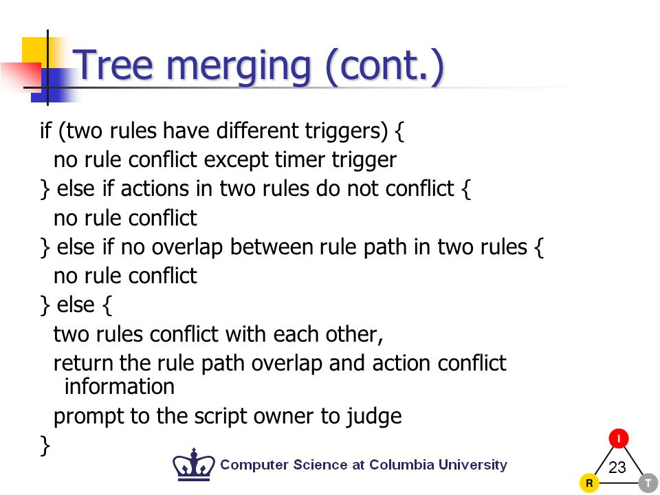 23 Tree merging (cont.) if (two rules have different triggers) { no rule conflict except timer trigger } else if actions in two rules do not conflict { no rule conflict } else if no overlap between rule path in two rules { no rule conflict } else { two rules conflict with each other, return the rule path overlap and action conflict information prompt to the script owner to judge }
