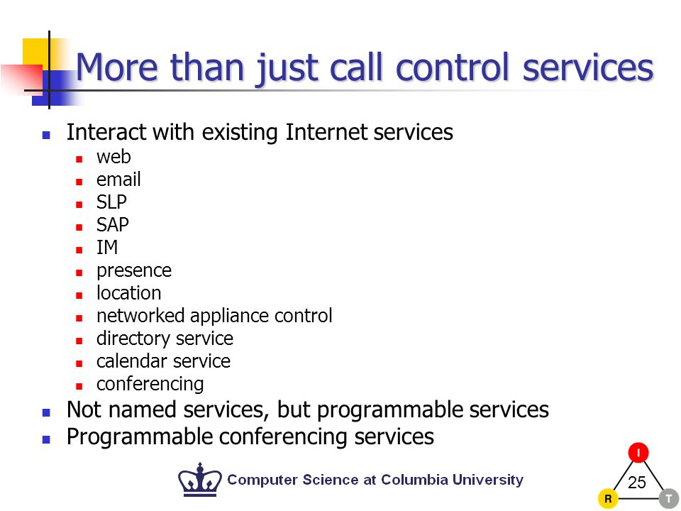 25 More than just call control services Interact with existing Internet services web email SLP SAP IM presence location networked appliance control directory service calendar service conferencing Not named services, but programmable services Programmable conferencing services