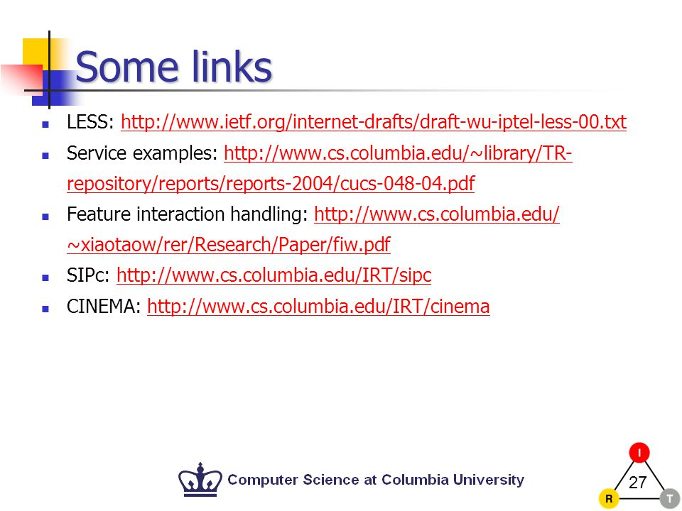 27 Some links LESS: http://www.ietf.org/internet-drafts/draft-wu-iptel-less-00.txthttp://www.ietf.org/internet-drafts/draft-wu-iptel-less-00.txt Service examples: http://www.cs.columbia.edu/~library/TR- repository/reports/reports-2004/cucs-048-04.pdfhttp://www.cs.columbia.edu/~library/TR- repository/reports/reports-2004/cucs-048-04.pdf Feature interaction handling: http://www.cs.columbia.edu/ ~xiaotaow/rer/Research/Paper/fiw.pdfhttp://www.cs.columbia.edu/ ~xiaotaow/rer/Research/Paper/fiw.pdf SIPc: http://www.cs.columbia.edu/IRT/sipchttp://www.cs.columbia.edu/IRT/sipc CINEMA: http://www.cs.columbia.edu/IRT/cinemahttp://www.cs.columbia.edu/IRT/cinema