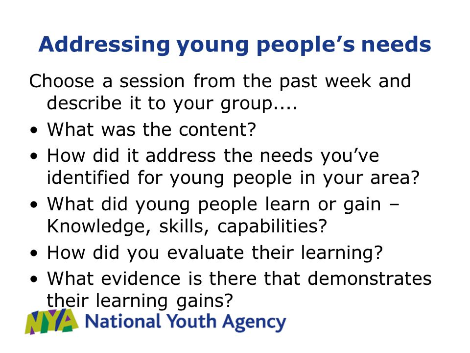 Addressing young people's needs Choose a session from the past week and describe it to your group....