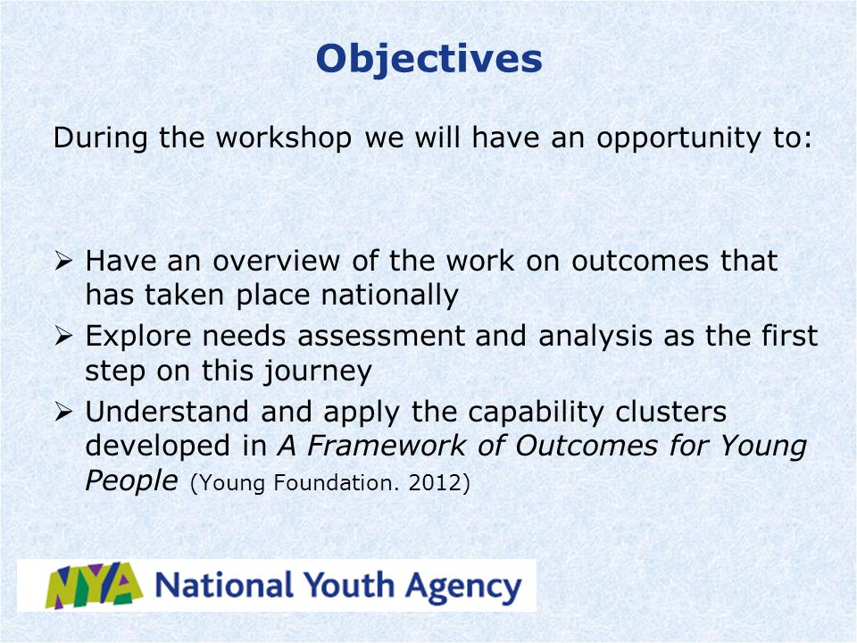 Objectives During the workshop we will have an opportunity to:  Have an overview of the work on outcomes that has taken place nationally  Explore needs assessment and analysis as the first step on this journey  Understand and apply the capability clusters developed in A Framework of Outcomes for Young People (Young Foundation.