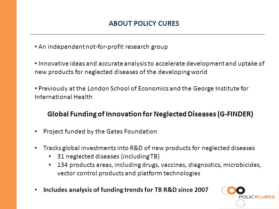 ABOUT POLICY CURES An independent not-for-profit research group Innovative ideas and accurate analysis to accelerate development and uptake of new products for neglected diseases of the developing world Previously at the London School of Economics and the George Institute for International Health Global Funding of Innovation for Neglected Diseases (G-FINDER) Project funded by the Gates Foundation Tracks global investments into R&D of new products for neglected diseases 31 neglected diseases (including TB) 134 products areas, including drugs, vaccines, diagnostics, microbicides, vector control products and platform technologies Includes analysis of funding trends for TB R&D since 2007