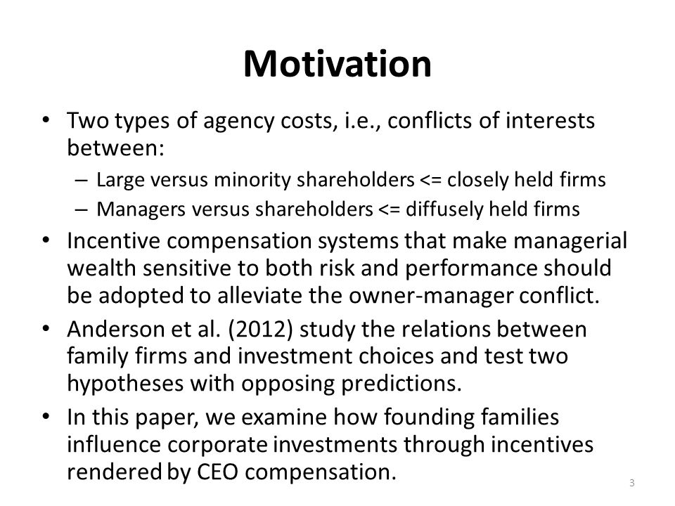 Motivation Two types of agency costs, i.e., conflicts of interests between: – Large versus minority shareholders <= closely held firms – Managers versus shareholders <= diffusely held firms Incentive compensation systems that make managerial wealth sensitive to both risk and performance should be adopted to alleviate the owner-manager conflict.