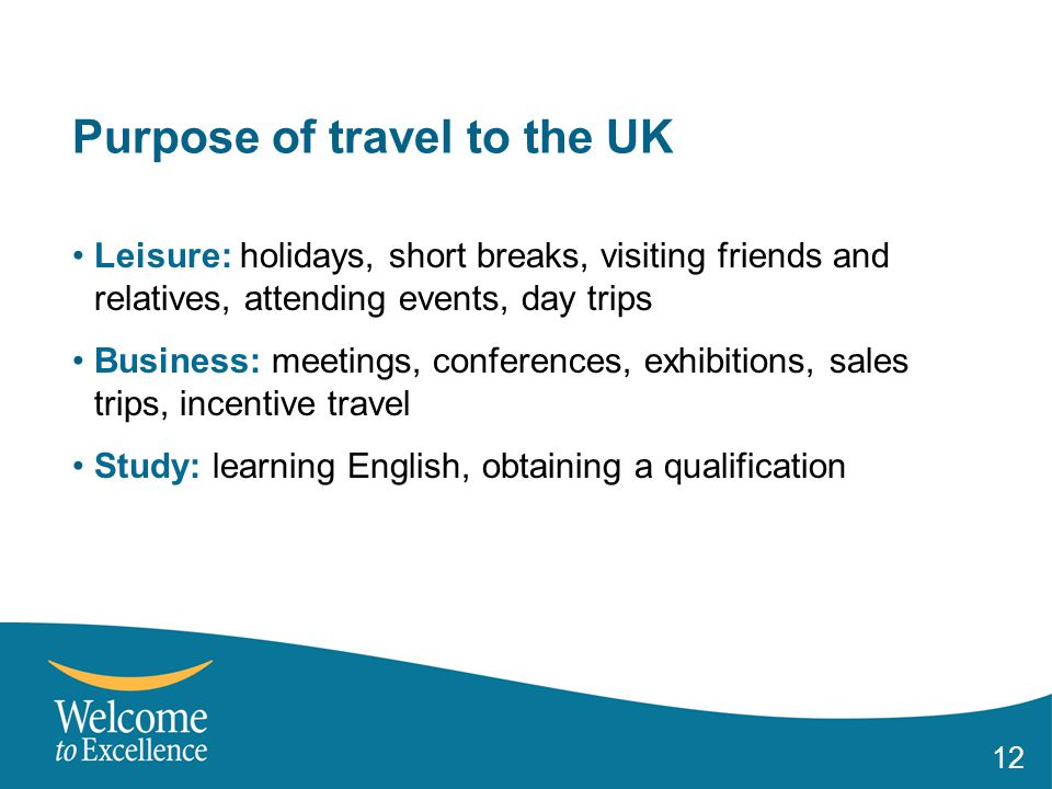 12 Purpose of travel to the UK Leisure: holidays, short breaks, visiting friends and relatives, attending events, day trips Business: meetings, conferences, exhibitions, sales trips, incentive travel Study: learning English, obtaining a qualification