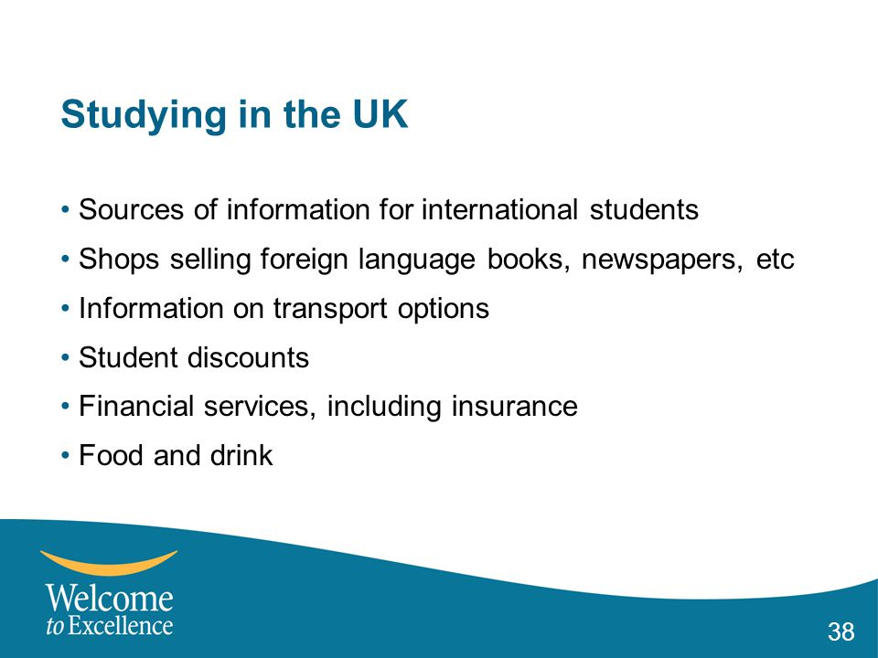 38 Studying in the UK Sources of information for international students Shops selling foreign language books, newspapers, etc Information on transport options Student discounts Financial services, including insurance Food and drink