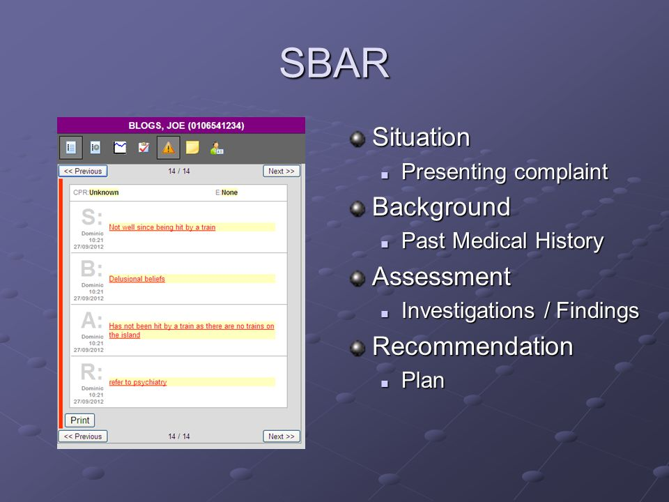 SBAR Situation Presenting complaintBackground Past Medical HistoryAssessment Investigations / FindingsRecommendation Plan