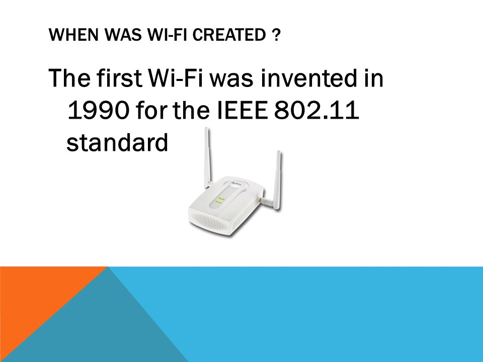 WHEN WAS WI-FI CREATED ? The first Wi-Fi was invented in 1990 for the IEEE 802.11 standard