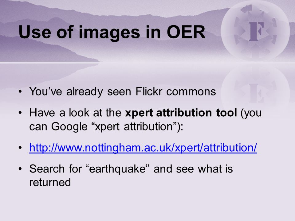 Use of images in OER You've already seen Flickr commons Have a look at the xpert attribution tool (you can Google xpert attribution ):   Search for earthquake and see what is returned