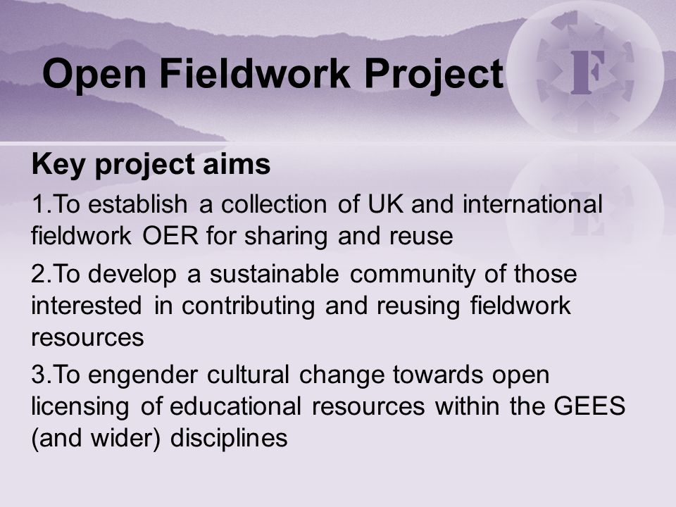 Open Fieldwork Project Key project aims 1.To establish a collection of UK and international fieldwork OER for sharing and reuse 2.To develop a sustainable community of those interested in contributing and reusing fieldwork resources 3.To engender cultural change towards open licensing of educational resources within the GEES (and wider) disciplines