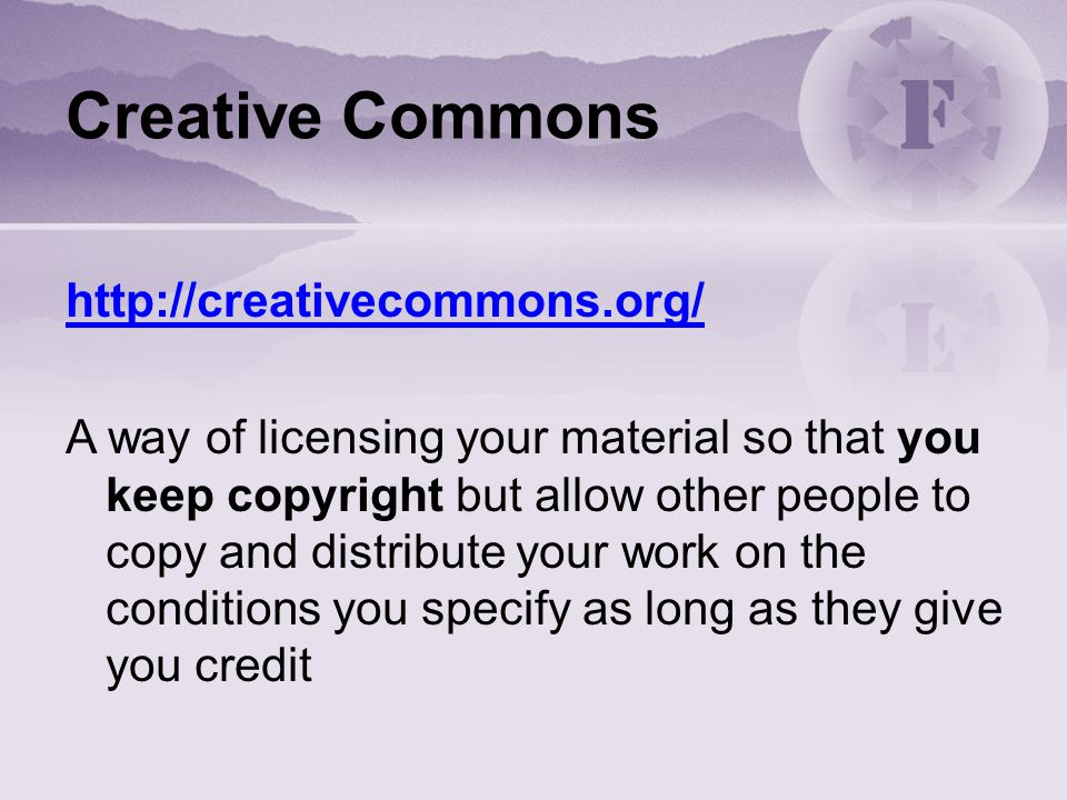 Creative Commons http://creativecommons.org/ A way of licensing your material so that you keep copyright but allow other people to copy and distribute your work on the conditions you specify as long as they give you credit