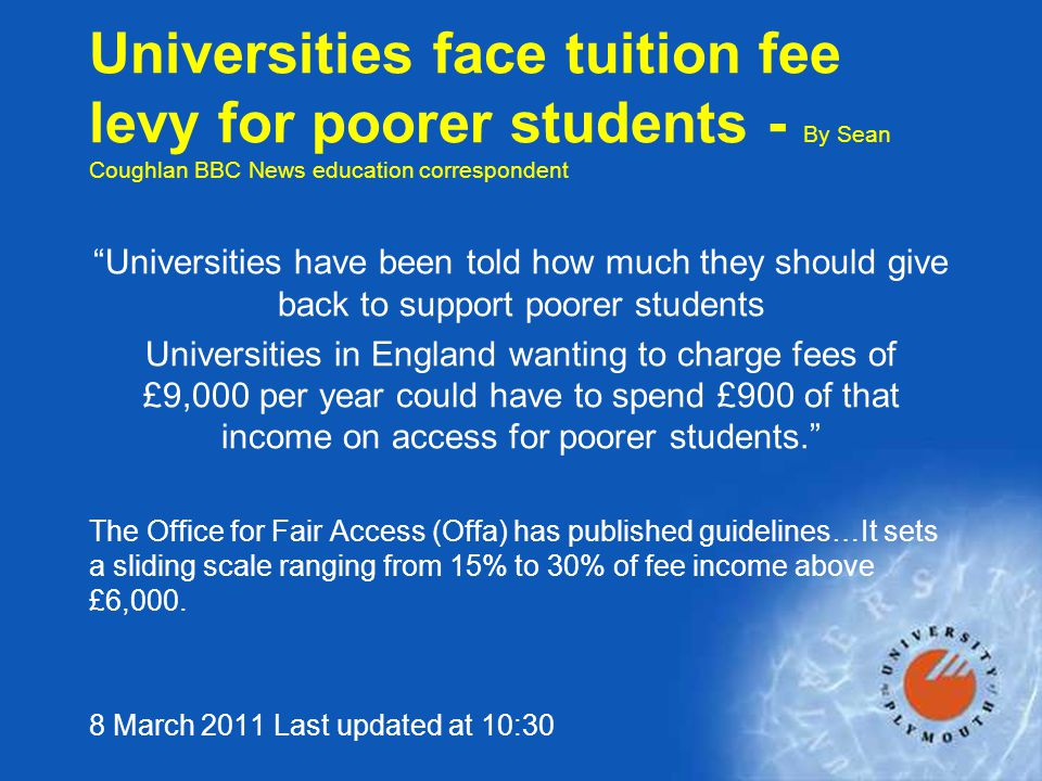 Universities face tuition fee levy for poorer students - By Sean Coughlan BBC News education correspondent Universities have been told how much they should give back to support poorer students Universities in England wanting to charge fees of £9,000 per year could have to spend £900 of that income on access for poorer students. The Office for Fair Access (Offa) has published guidelines…It sets a sliding scale ranging from 15% to 30% of fee income above £6,000.