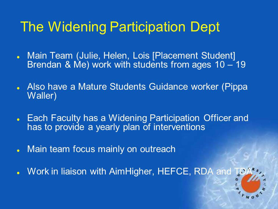 The Widening Participation Dept l Main Team (Julie, Helen, Lois [Placement Student] Brendan & Me) work with students from ages 10 – 19 l Also have a Mature Students Guidance worker (Pippa Waller) l Each Faculty has a Widening Participation Officer and has to provide a yearly plan of interventions l Main team focus mainly on outreach l Work in liaison with AimHigher, HEFCE, RDA and TDA