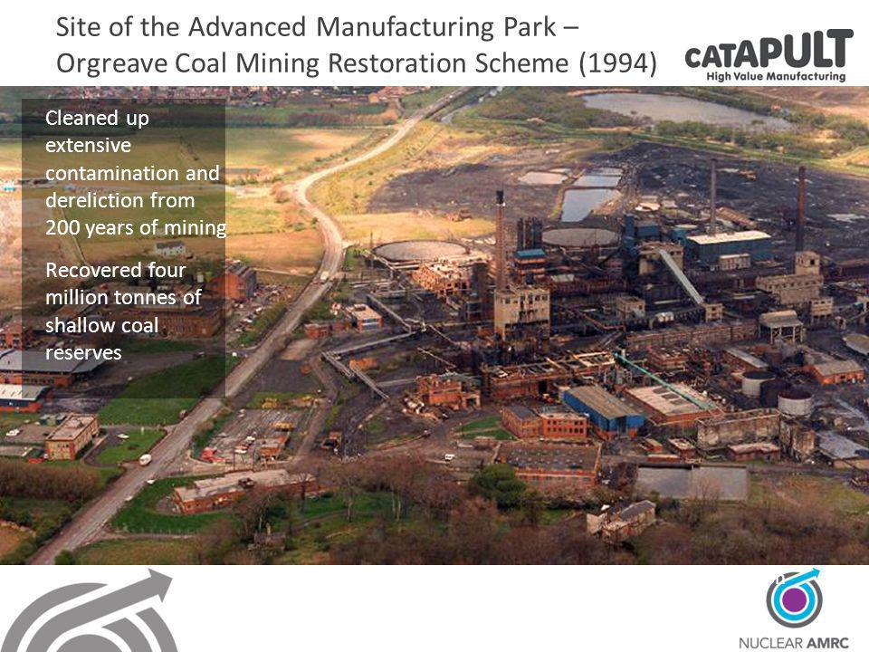 Site of the Advanced Manufacturing Park – Orgreave Coal Mining Restoration Scheme (1994) Coking works – 1990 before demolition Cleaned up extensive contamination and dereliction from 200 years of mining Recovered four million tonnes of shallow coal reserves