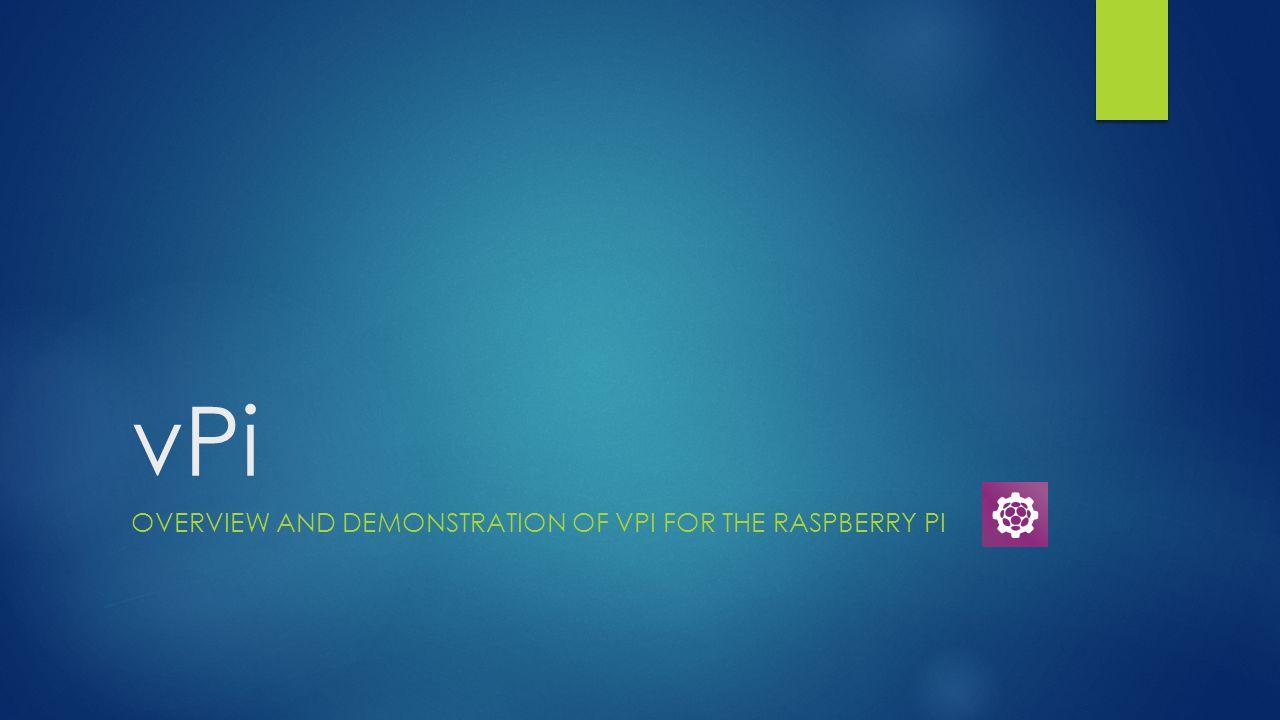 vPi OVERVIEW AND DEMONSTRATION OF VPI FOR THE RASPBERRY PI