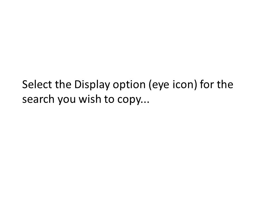 Select the Display option (eye icon) for the search you wish to copy...