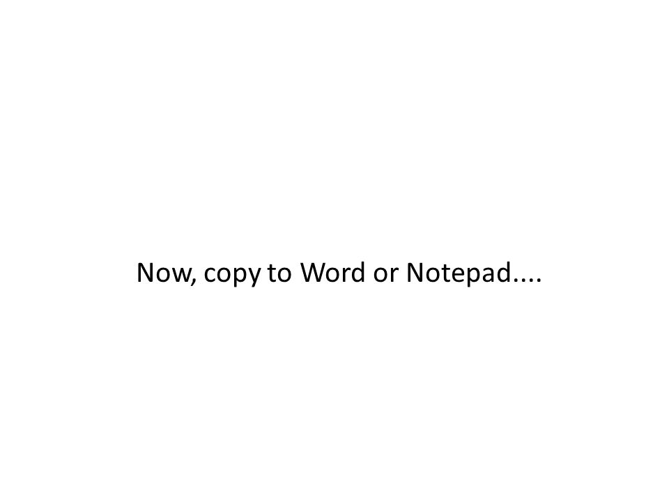 Now, copy to Word or Notepad....