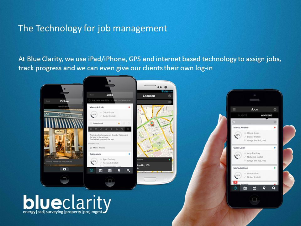 The Technology for job management At Blue Clarity, we use iPad/iPhone, GPS and internet based technology to assign jobs, track progress and we can even give our clients their own log-in