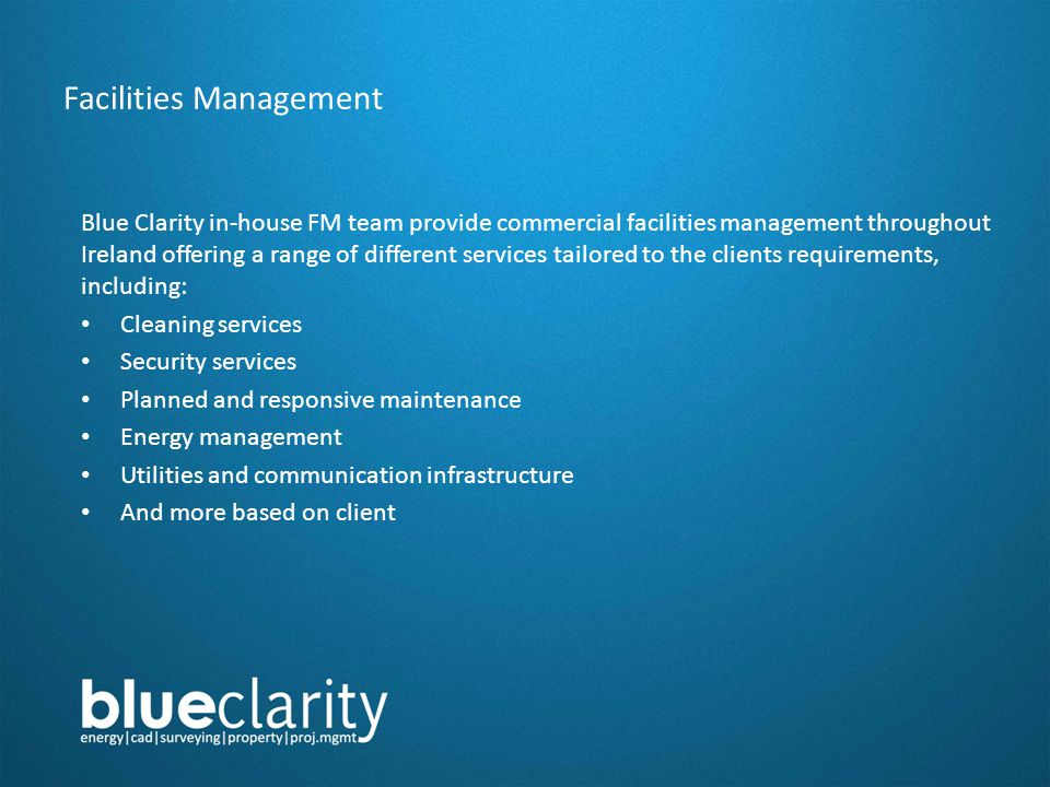 Facilities Management Blue Clarity in-house FM team provide commercial facilities management throughout Ireland offering a range of different services tailored to the clients requirements, including: Cleaning services Security services Planned and responsive maintenance Energy management Utilities and communication infrastructure And more based on client