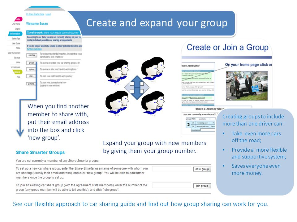 Create and expand your group Creating groups to include more than one driver can : Take even more cars off the road; Provide a more flexible and supportive system; Saves everyone even more money.