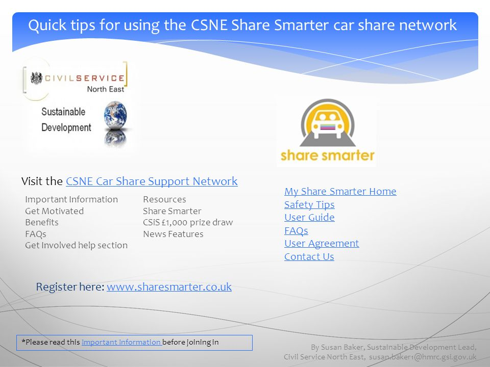 Register here: www.sharesmarter.co.ukwww.sharesmarter.co.uk Quick tips for using the CSNE Share Smarter car share network By Susan Baker, Sustainable Development Lead, Civil Service North East, susan.baker1@hmrc.gsi.gov.uk My Share Smarter Home Safety Tips User Guide FAQs User Agreement Contact Us Important Information Get Motivated Benefits FAQs Get Involved help section Resources Share Smarter CSiS £1,000 prize draw News Features Visit the CSNE Car Share Support NetworkCSNE Car Share Support Network *Please read this Important Information before joining inImportant Information