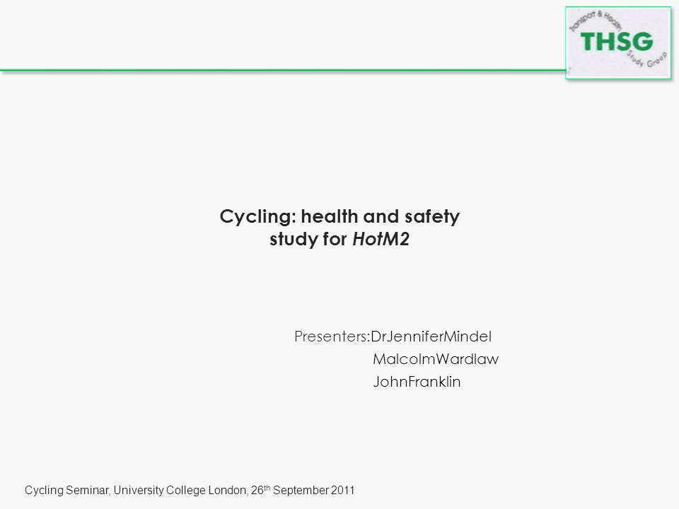 Cycling Seminar, University College London, 26 th September 2011 Cycling: health and safety study for HotM2 Presenters:DrJenniferMindel MalcolmWardlaw JohnFranklin
