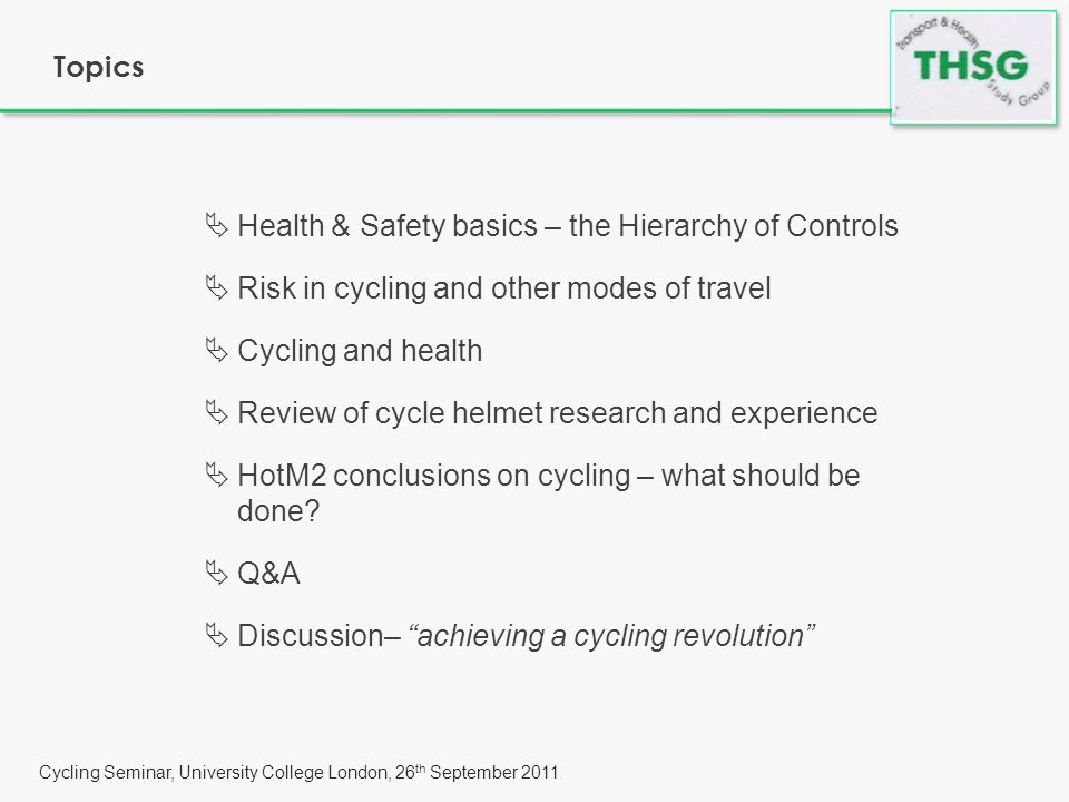 Cycling Seminar, University College London, 26 th September 2011 HSE fundamentals - The Hierarchy of Controls Most effective Least effective  Reduce hazard at source – reduce and enforce speed limits, increase cyclist numbers, reduce traffic, reduce vehicle size, strict liability law, enforce existing manslaughter law, friendly vehicle design, raise driving age to 21yo  Contain the hazard – restrict motor traffic access, limit HGV access to major roads  Reduce exposure to hazard – traffic calming, off- highway cycle routes, cycle paths on trunk roads  Training and supervision – National Cycling Proficiency, parental supervision  Personal protective equipment – helmets and high-viz jackets Risk