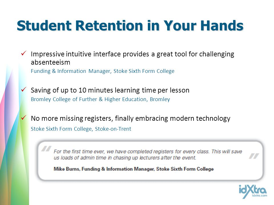 Student Retention in Your Hands Impressive intuitive interface provides a great tool for challenging absenteeism Funding & Information Manager, Stoke Sixth Form College Saving of up to 10 minutes learning time per lesson Bromley College of Further & Higher Education, Bromley No more missing registers, finally embracing modern technology Stoke Sixth Form College, Stoke-on-Trent